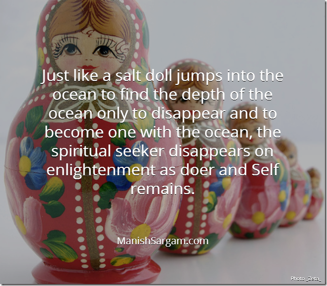 Just like a salt doll jumps into the ocean to find the depth of the ocean only to disappear and to become one with the ocean, the spiritual seeker disappears on enlightenment as doer and Self remains.