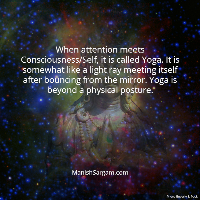 When attention meets Consciousness/Self, it is called Yoga. It is somewhat like a light ray meeting itself after bouncing from the mirror. Yoga is beyond a physical posture.