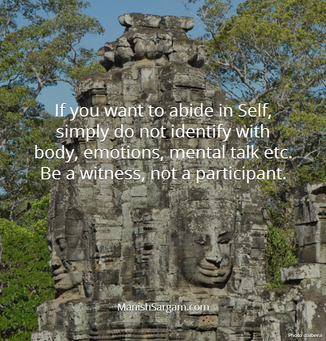 If you want to abide in Self, simply do not identify with body, emotions, mental talk etc. Be a witness, not a participant.