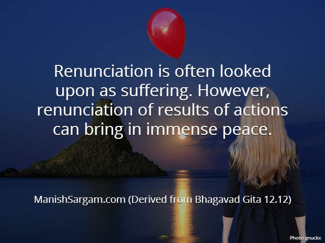 Renunciation is often looked upon as suffering. However, renunciation of results of actions can bring in immense peace.
