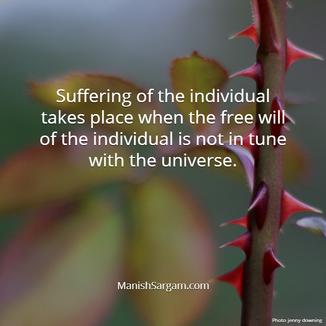 Suffering of the individual takes place when the free will of the individual is not in tune with the universe.