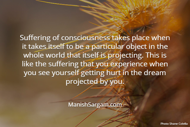 Suffering of consciousness takes place when it takes itself to be a particular object in the whole world that itself is projecting. This is like the suffering that you experience when you see yourself getting hurt in the dream projected by you.