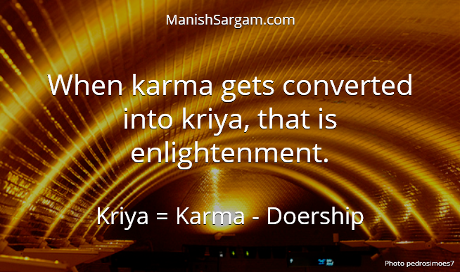 When karma gets converted into kriya, that is enlightenment.
