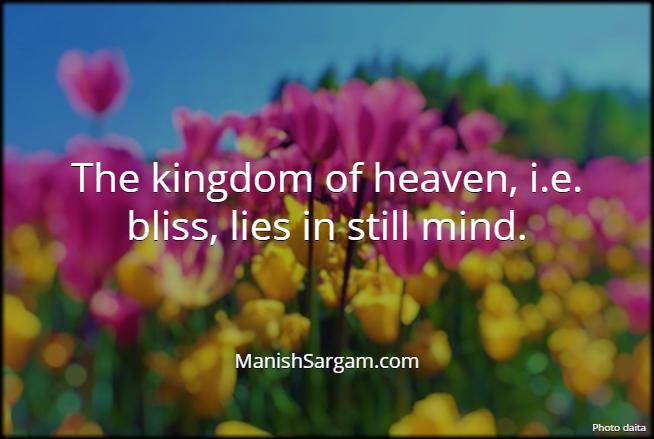 The kingdom of heaven, i.e. bliss, lies in still mind.