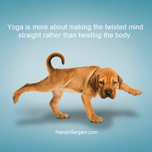 Yoga is more about making the twisted mind straight rather than twisting the body.