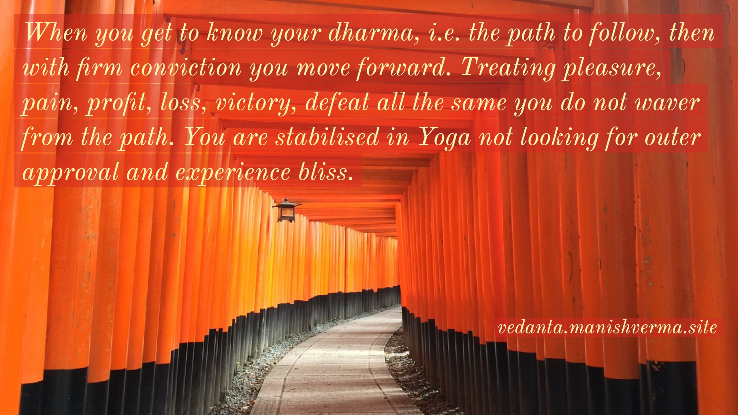 When you get to know your dharma, i.e. the path to follow, then with firm conviction you move forward. Treating pleasure, pain, profit, loss, victory, defeat all the same you do not waver from the path. You are stabilised in Yoga not looking for outer approval and experience bliss. [Manish Verma]